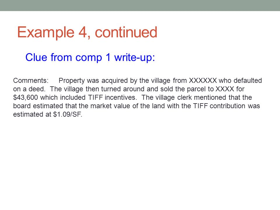 Example 4, continued Clue from comp 1 write-up: Comments: Property was acquired by the village from XXXXXX who defaulted on a deed. The village then t