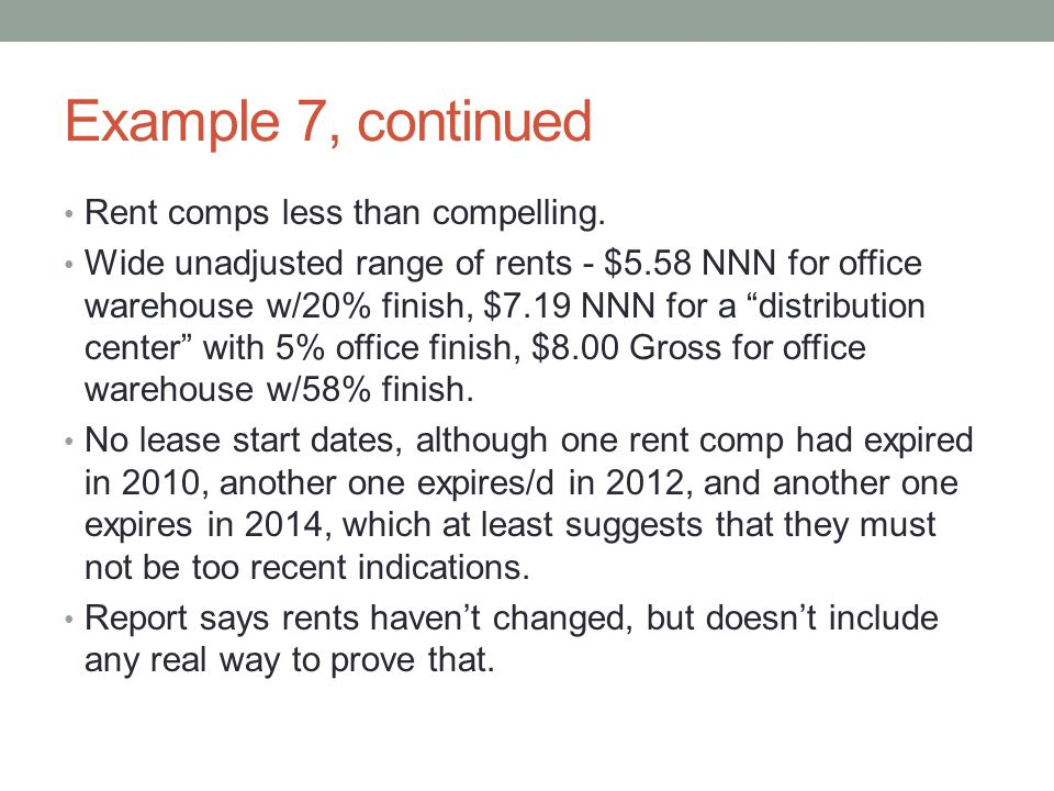"""Example 7, continued Rent comps less than compelling. Wide unadjusted range of rents - $5.58 NNN for office warehouse w/20% finish, $7.19 NNN for a """"d"""