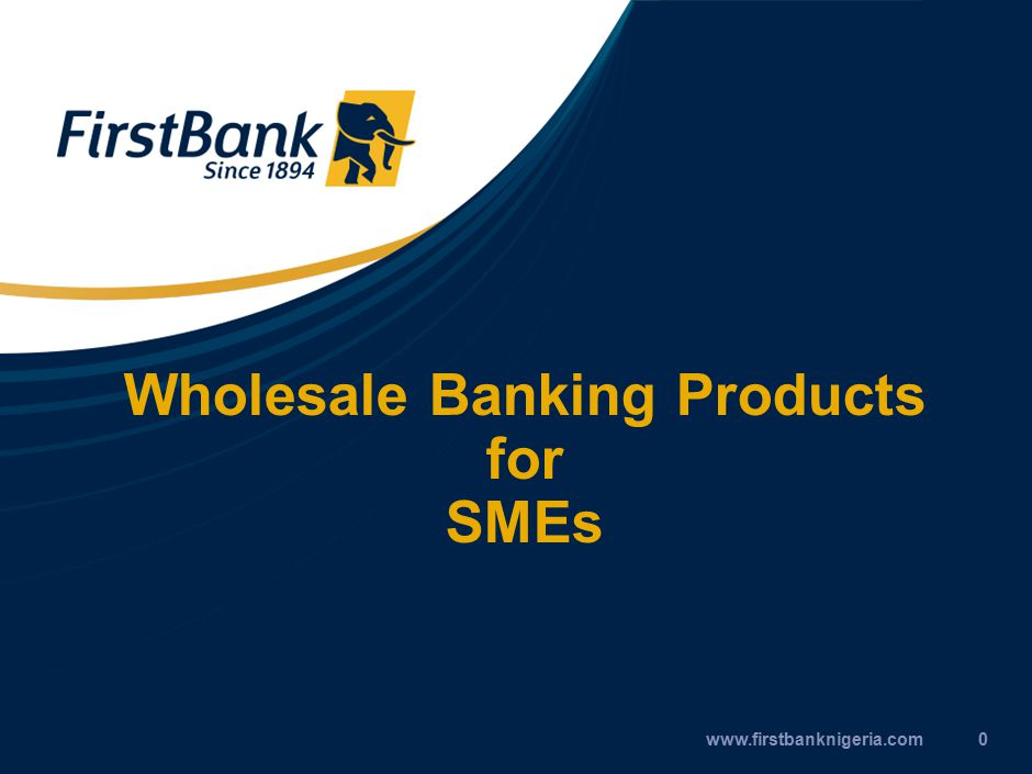 Wholesale Banking Products for SMEs www.firstbanknigeria.com0