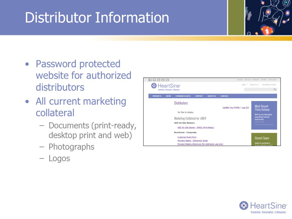 Distributor Information Password protected website for authorized distributors All current marketing collateral –Documents (print-ready, desktop print and web) –Photographs –Logos