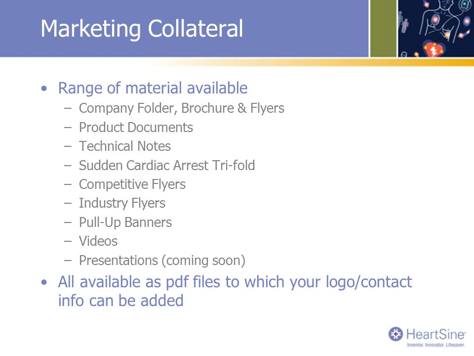 Marketing Collateral Range of material available –Company Folder, Brochure & Flyers –Product Documents –Technical Notes –Sudden Cardiac Arrest Tri-fold –Competitive Flyers –Industry Flyers –Pull-Up Banners –Videos –Presentations (coming soon) All available as pdf files to which your logo/contact info can be added