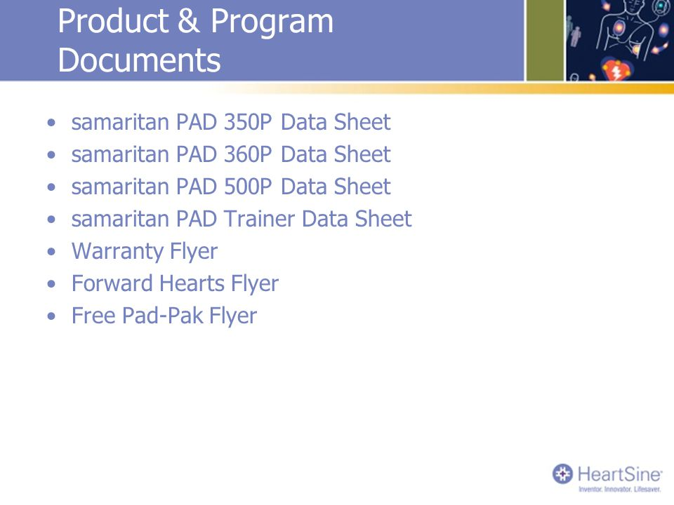 Product & Program Documents samaritan PAD 350P Data Sheet samaritan PAD 360P Data Sheet samaritan PAD 500P Data Sheet samaritan PAD Trainer Data Sheet Warranty Flyer Forward Hearts Flyer Free Pad-Pak Flyer