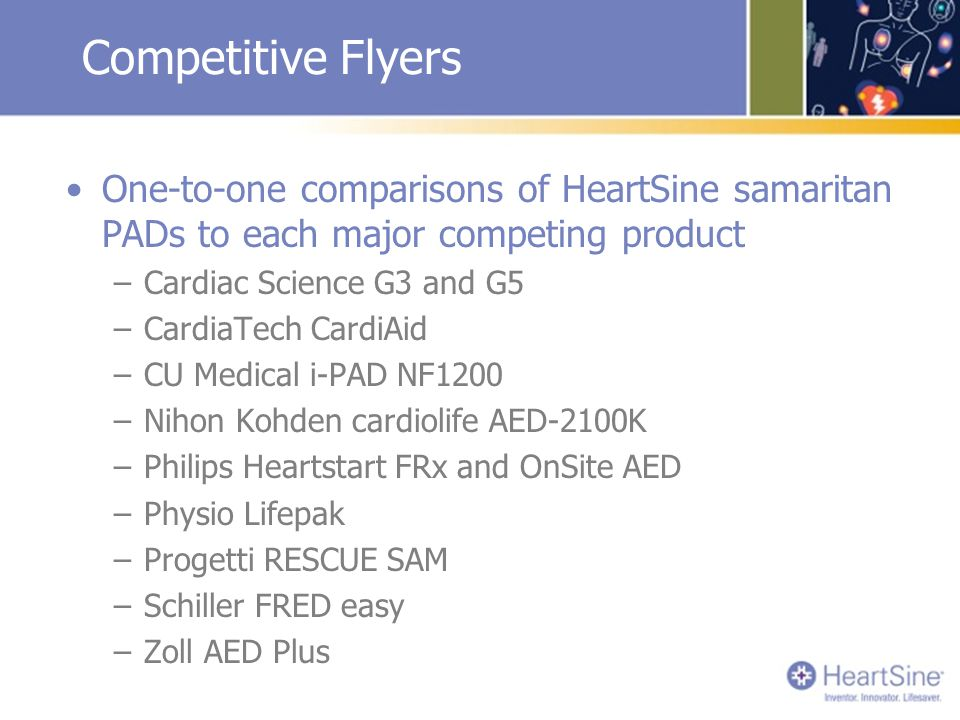 Competitive Flyers One-to-one comparisons of HeartSine samaritan PADs to each major competing product –Cardiac Science G3 and G5 –CardiaTech CardiAid –CU Medical i-PAD NF1200 –Nihon Kohden cardiolife AED-2100K –Philips Heartstart FRx and OnSite AED –Physio Lifepak –Progetti RESCUE SAM –Schiller FRED easy –Zoll AED Plus