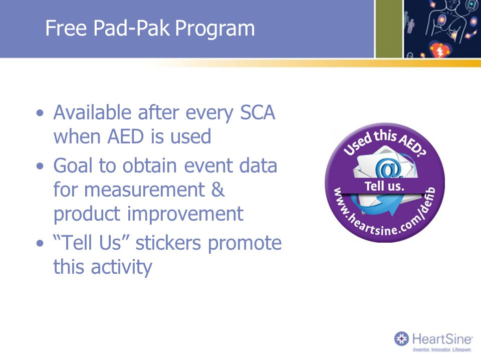 Free Pad-Pak Program Available after every SCA when AED is used Goal to obtain event data for measurement & product improvement Tell Us stickers promote this activity
