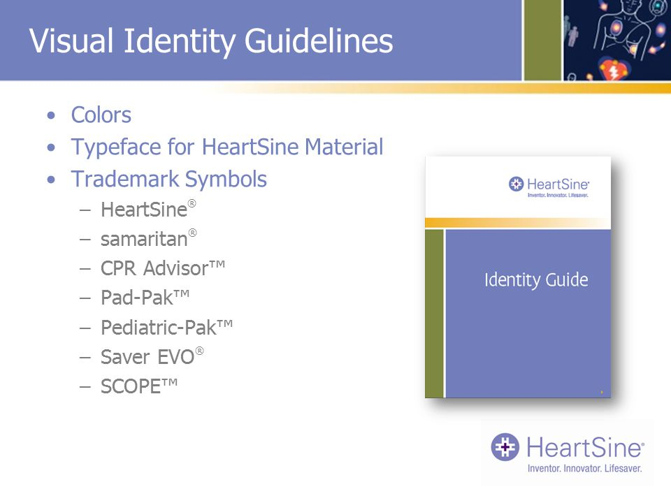 Visual Identity Guidelines Colors Typeface for HeartSine Material Trademark Symbols –HeartSine ® –samaritan ® –CPR Advisor™ –Pad-Pak™ –Pediatric-Pak™ –Saver EVO ® –SCOPE™