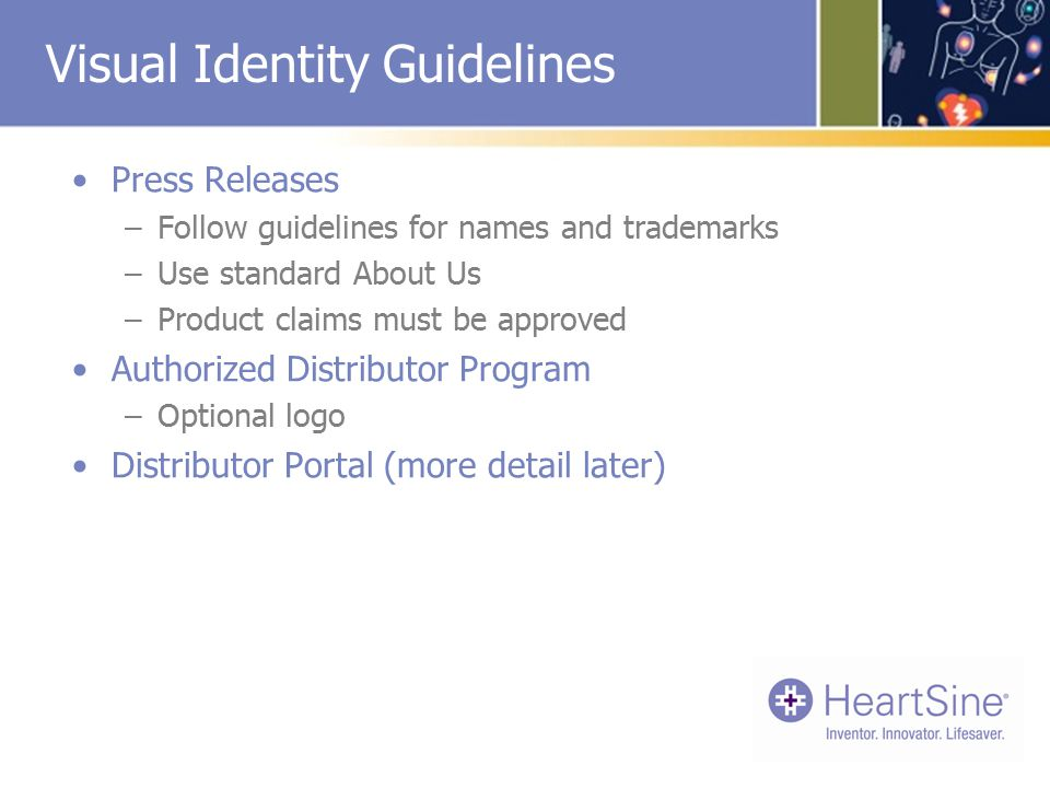 Visual Identity Guidelines Press Releases –Follow guidelines for names and trademarks –Use standard About Us –Product claims must be approved Authorized Distributor Program –Optional logo Distributor Portal (more detail later)