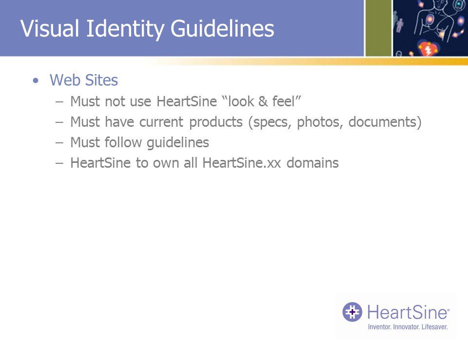 Visual Identity Guidelines Web Sites –Must not use HeartSine look & feel –Must have current products (specs, photos, documents) –Must follow guidelines –HeartSine to own all HeartSine.xx domains