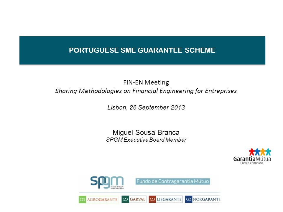 PORTUGUESE SME GUARANTEE SCHEME FIN-EN Meeting Sharing Methodologies on Financial Engineering for Entreprises Lisbon, 26 September 2013 Miguel Sousa Branca SPGM Executive Board Member