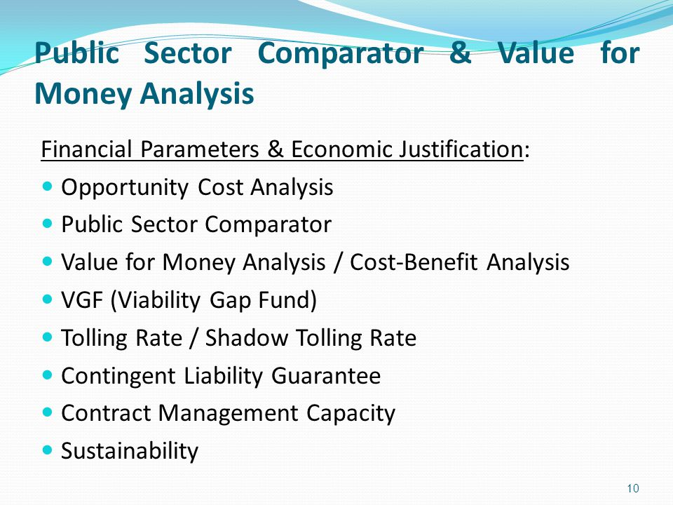 Public Sector Comparator & Value for Money Analysis 10 Financial Parameters & Economic Justification: Opportunity Cost Analysis Public Sector Comparator Value for Money Analysis / Cost-Benefit Analysis VGF (Viability Gap Fund) Tolling Rate / Shadow Tolling Rate Contingent Liability Guarantee Contract Management Capacity Sustainability