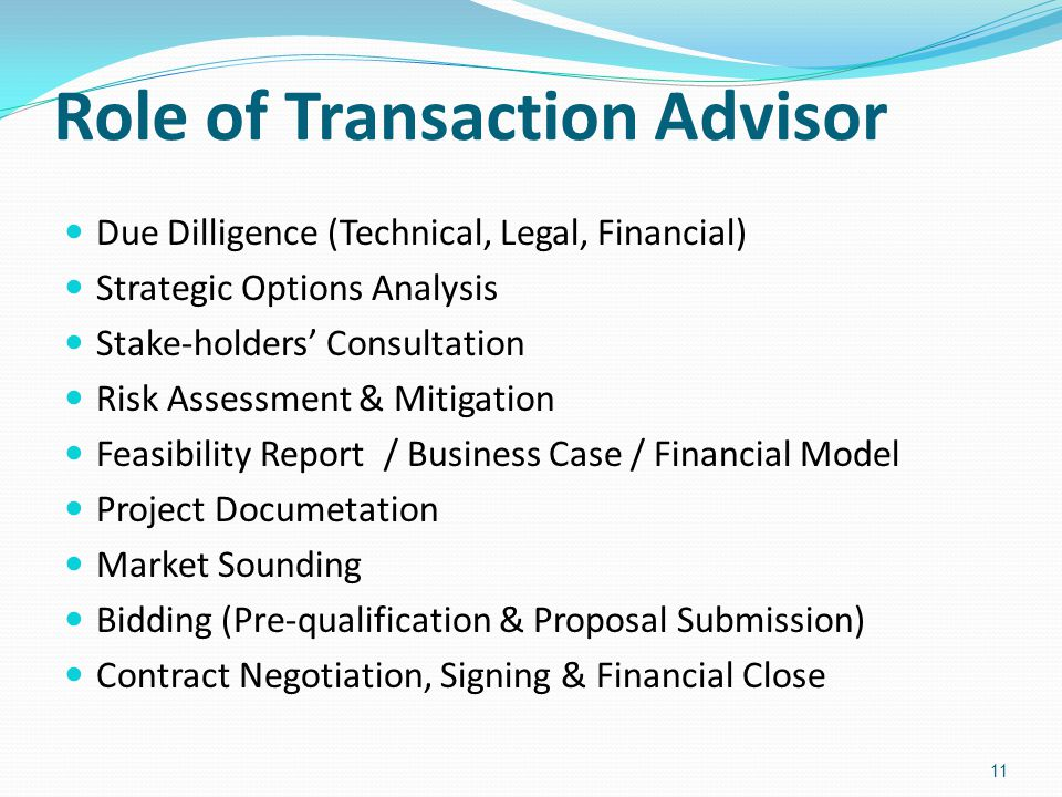 Role of Transaction Advisor Due Dilligence (Technical, Legal, Financial) Strategic Options Analysis Stake-holders' Consultation Risk Assessment & Mitigation Feasibility Report / Business Case / Financial Model Project Documetation Market Sounding Bidding (Pre-qualification & Proposal Submission) Contract Negotiation, Signing & Financial Close 11