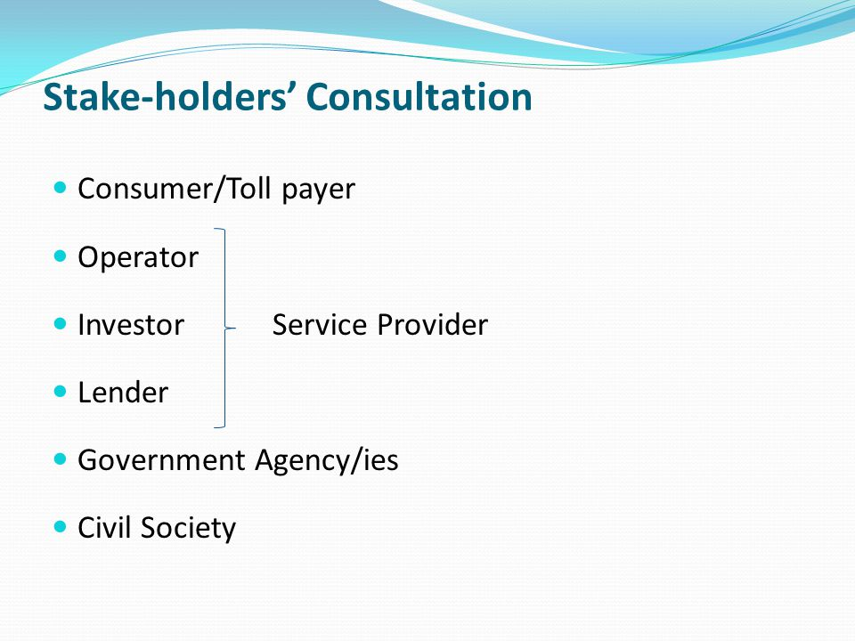 Stake-holders' Consultation Consumer/Toll payer Operator Investor Lender Government Agency/ies Civil Society Service Provider