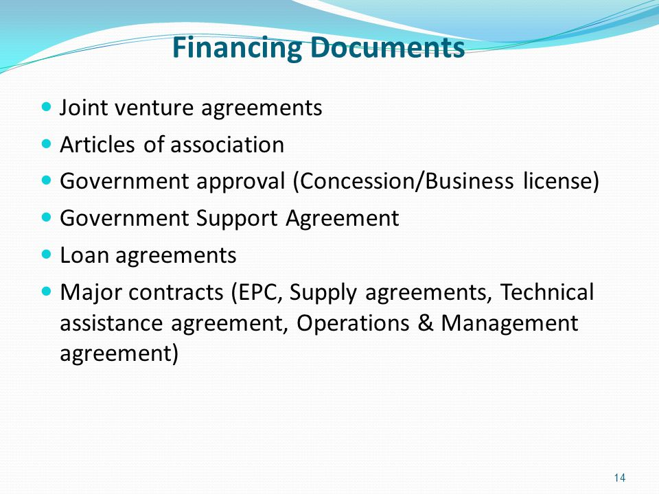 Financing Documents 14 Joint venture agreements Articles of association Government approval (Concession/Business license) Government Support Agreement Loan agreements Major contracts (EPC, Supply agreements, Technical assistance agreement, Operations & Management agreement)
