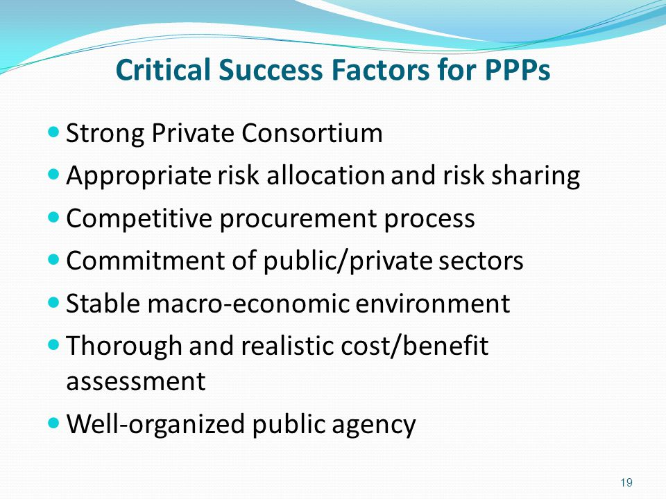 Critical Success Factors for PPPs Strong Private Consortium Appropriate risk allocation and risk sharing Competitive procurement process Commitment of public/private sectors Stable macro-economic environment Thorough and realistic cost/benefit assessment Well-organized public agency 19