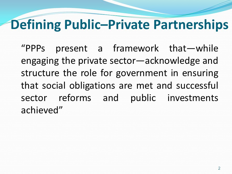 Defining Public–Private Partnerships PPPs present a framework that—while engaging the private sector—acknowledge and structure the role for government in ensuring that social obligations are met and successful sector reforms and public investments achieved 2