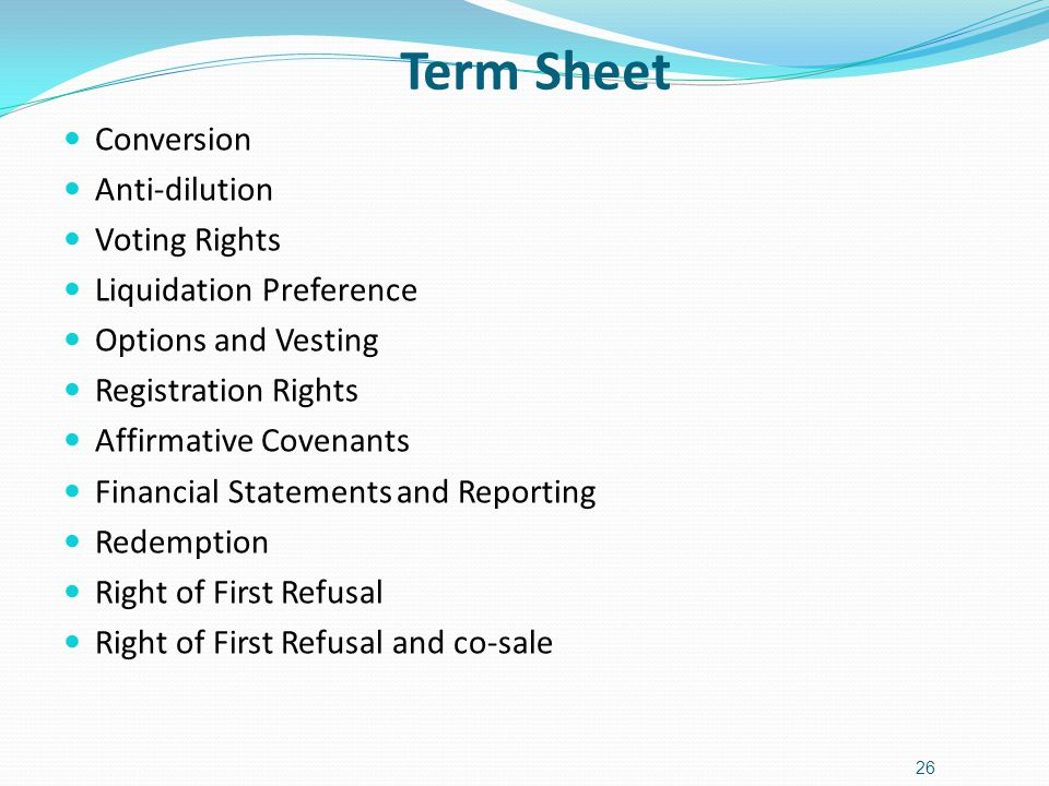 Term Sheet 26 Conversion Anti-dilution Voting Rights Liquidation Preference Options and Vesting Registration Rights Affirmative Covenants Financial Statements and Reporting Redemption Right of First Refusal Right of First Refusal and co-sale