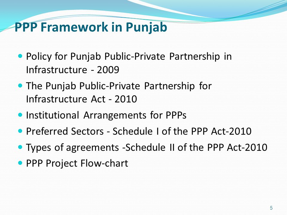 PPP Framework in Punjab 5 Policy for Punjab Public-Private Partnership in Infrastructure - 2009 The Punjab Public-Private Partnership for Infrastructure Act - 2010 Institutional Arrangements for PPPs Preferred Sectors - Schedule I of the PPP Act-2010 Types of agreements -Schedule II of the PPP Act-2010 PPP Project Flow-chart