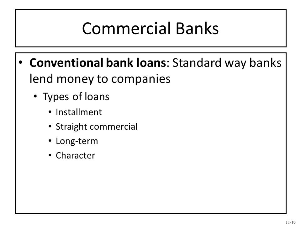 11-10 Commercial Banks Conventional bank loans: Standard way banks lend money to companies Types of loans Installment Straight commercial Long-term Ch