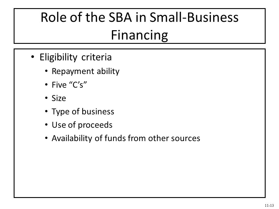 """11-13 Role of the SBA in Small-Business Financing Eligibility criteria Repayment ability Five """"C's"""" Size Type of business Use of proceeds Availability"""