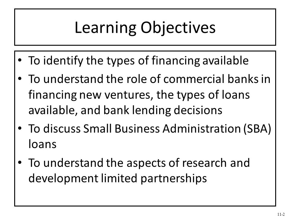 11-2 Learning Objectives To identify the types of financing available To understand the role of commercial banks in financing new ventures, the types