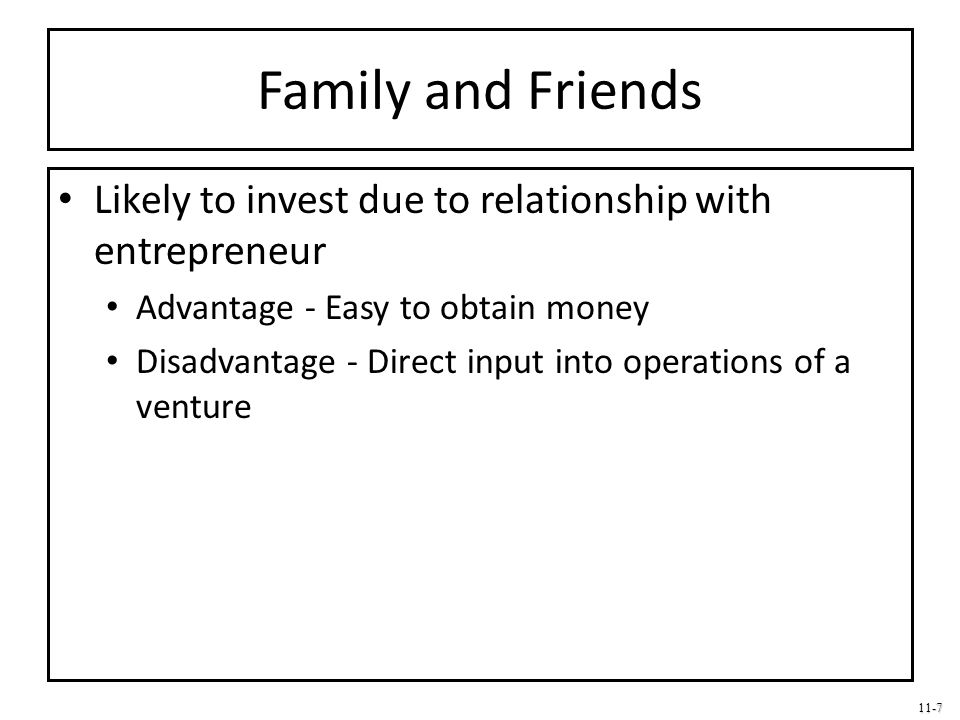 11-7 Family and Friends Likely to invest due to relationship with entrepreneur Advantage - Easy to obtain money Disadvantage - Direct input into opera