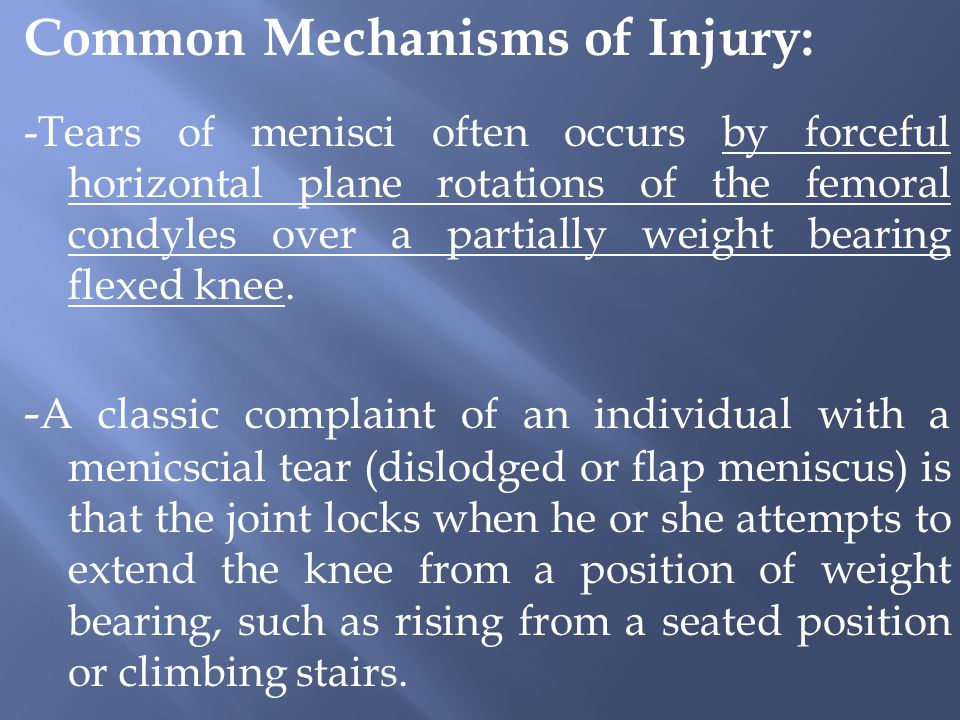 Common Mechanisms of Injury: -Tears of menisci often occurs by forceful horizontal plane rotations of the femoral condyles over a partially weight bearing flexed knee.