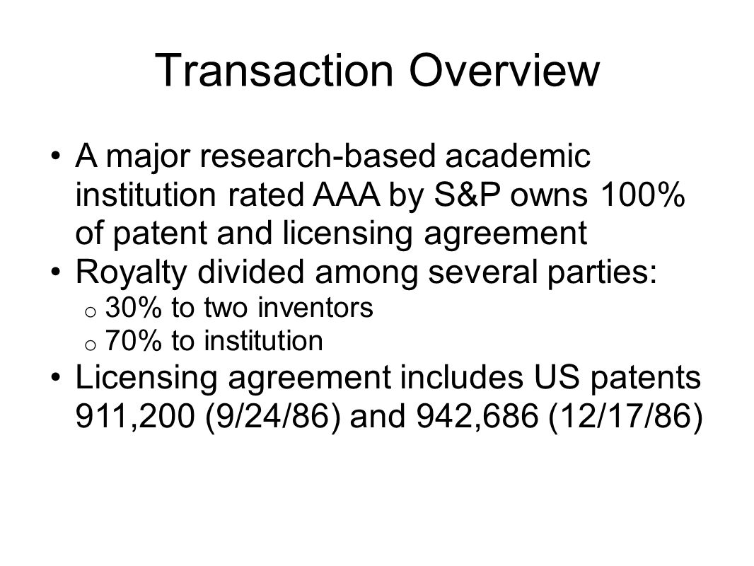 Transaction Overview A major research-based academic institution rated AAA by S&P owns 100% of patent and licensing agreement Royalty divided among se