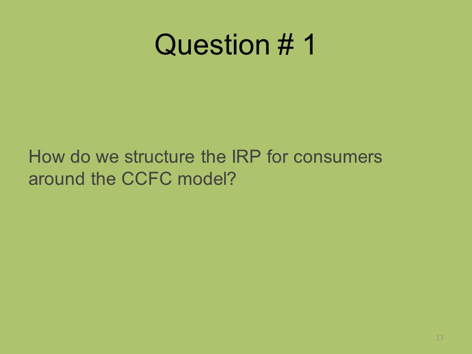 Question # 1 How do we structure the IRP for consumers around the CCFC model 13