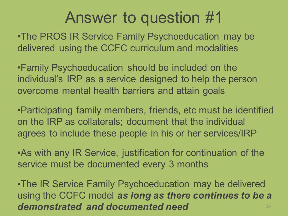 Answer to question #1 The PROS IR Service Family Psychoeducation may be delivered using the CCFC curriculum and modalities Family Psychoeducation should be included on the individual's IRP as a service designed to help the person overcome mental health barriers and attain goals Participating family members, friends, etc must be identified on the IRP as collaterals; document that the individual agrees to include these people in his or her services/IRP As with any IR Service, justification for continuation of the service must be documented every 3 months The IR Service Family Psychoeducation may be delivered using the CCFC model as long as there continues to be a demonstrated and documented need 14
