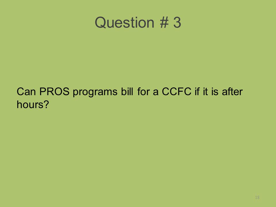 Question # 3 Can PROS programs bill for a CCFC if it is after hours 18