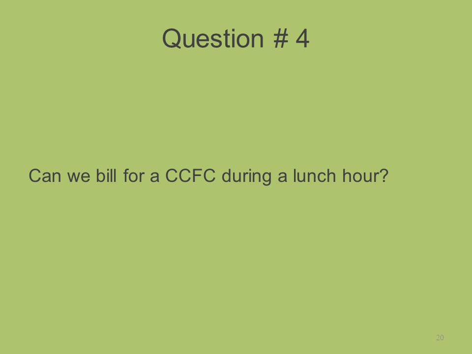 Question # 4 Can we bill for a CCFC during a lunch hour 20