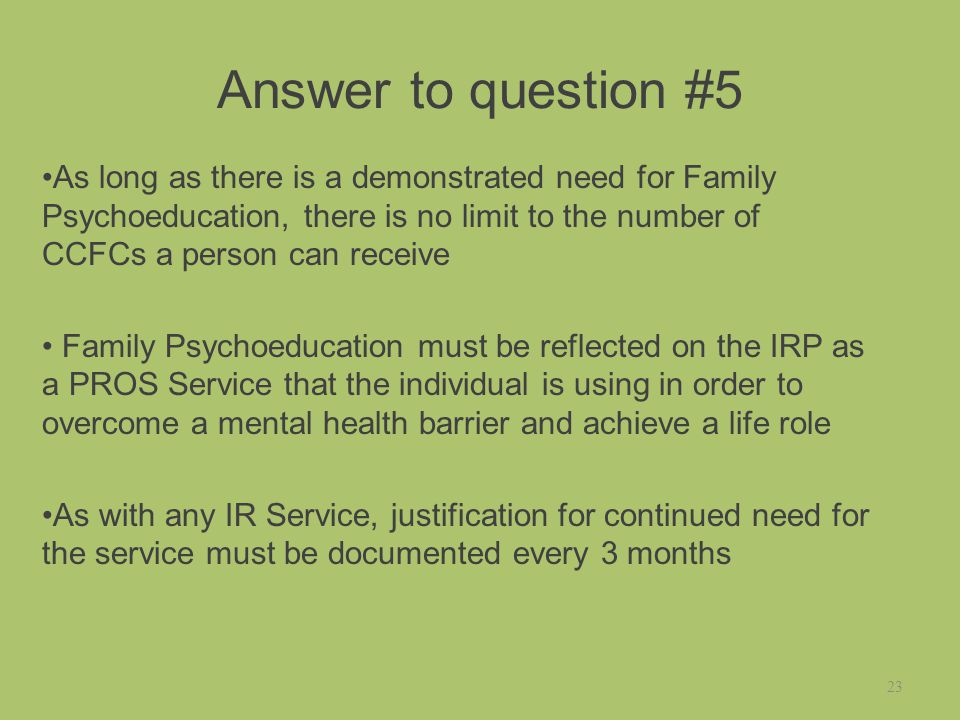Answer to question #5 As long as there is a demonstrated need for Family Psychoeducation, there is no limit to the number of CCFCs a person can receive Family Psychoeducation must be reflected on the IRP as a PROS Service that the individual is using in order to overcome a mental health barrier and achieve a life role As with any IR Service, justification for continued need for the service must be documented every 3 months 23