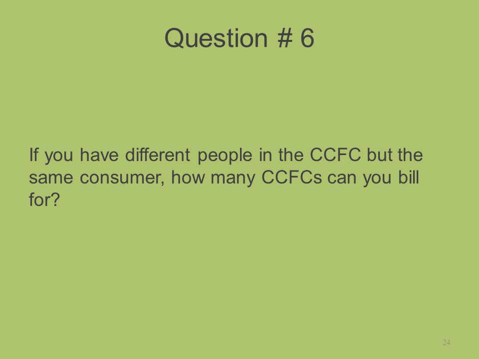 Question # 6 If you have different people in the CCFC but the same consumer, how many CCFCs can you bill for.