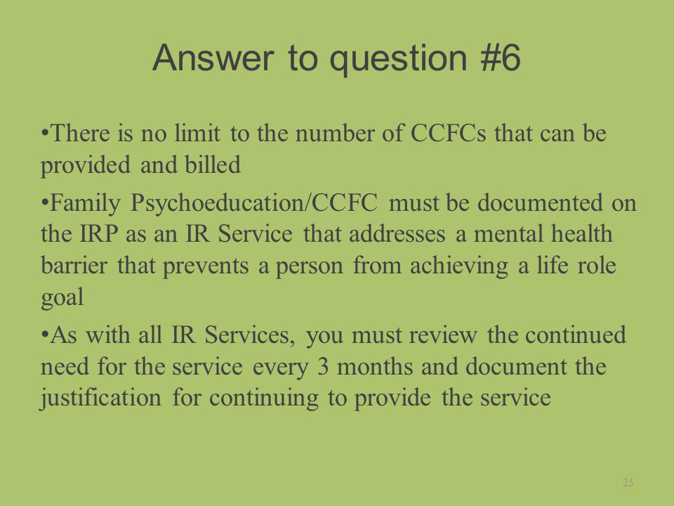 Answer to question #6 There is no limit to the number of CCFCs that can be provided and billed Family Psychoeducation/CCFC must be documented on the IRP as an IR Service that addresses a mental health barrier that prevents a person from achieving a life role goal As with all IR Services, you must review the continued need for the service every 3 months and document the justification for continuing to provide the service 25