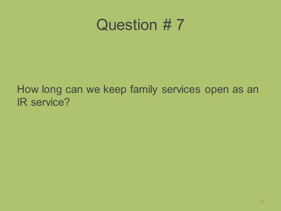 Question # 7 How long can we keep family services open as an IR service 26