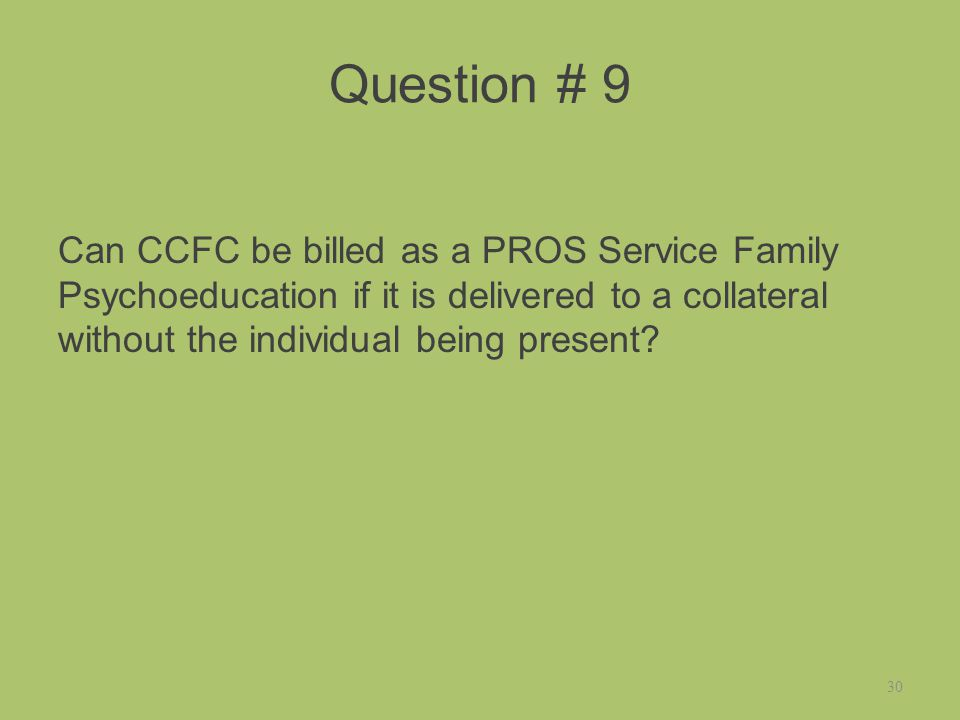 Question # 9 Can CCFC be billed as a PROS Service Family Psychoeducation if it is delivered to a collateral without the individual being present.