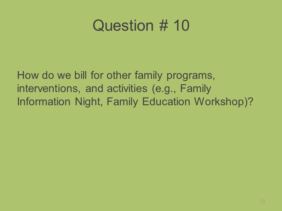 Question # 10 How do we bill for other family programs, interventions, and activities (e.g., Family Information Night, Family Education Workshop).