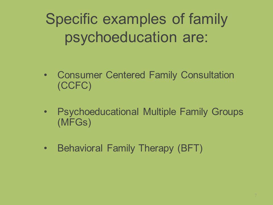 Specific examples of family psychoeducation are: Consumer Centered Family Consultation (CCFC) Psychoeducational Multiple Family Groups (MFGs) Behavioral Family Therapy (BFT) 7
