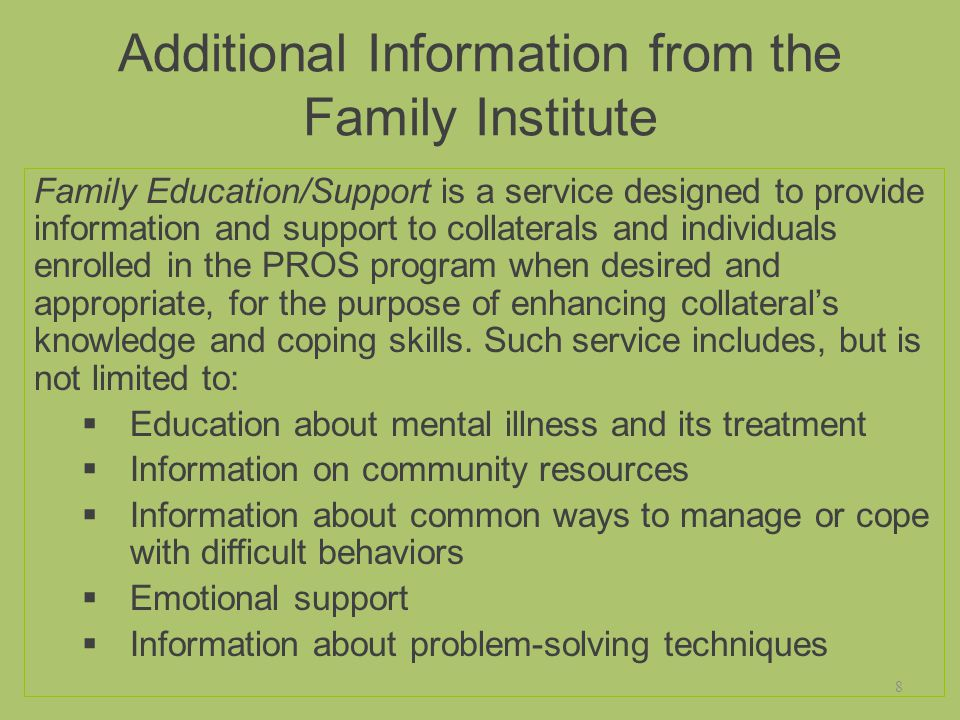 Additional Information from the Family Institute Family Education/Support is a service designed to provide information and support to collaterals and individuals enrolled in the PROS program when desired and appropriate, for the purpose of enhancing collateral's knowledge and coping skills.