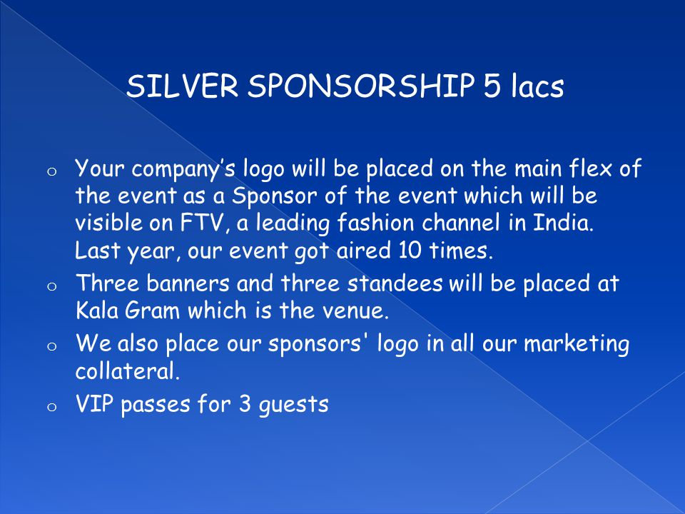 SILVER SPONSORSHIP 5 lacs o Your company's logo will be placed on the main flex of the event as a Sponsor of the event which will be visible on FTV, a leading fashion channel in India.