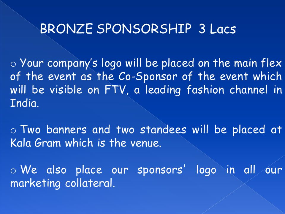 BRONZE SPONSORSHIP 3 Lacs o Your company's logo will be placed on the main flex of the event as the Co-Sponsor of the event which will be visible on FTV, a leading fashion channel in India.