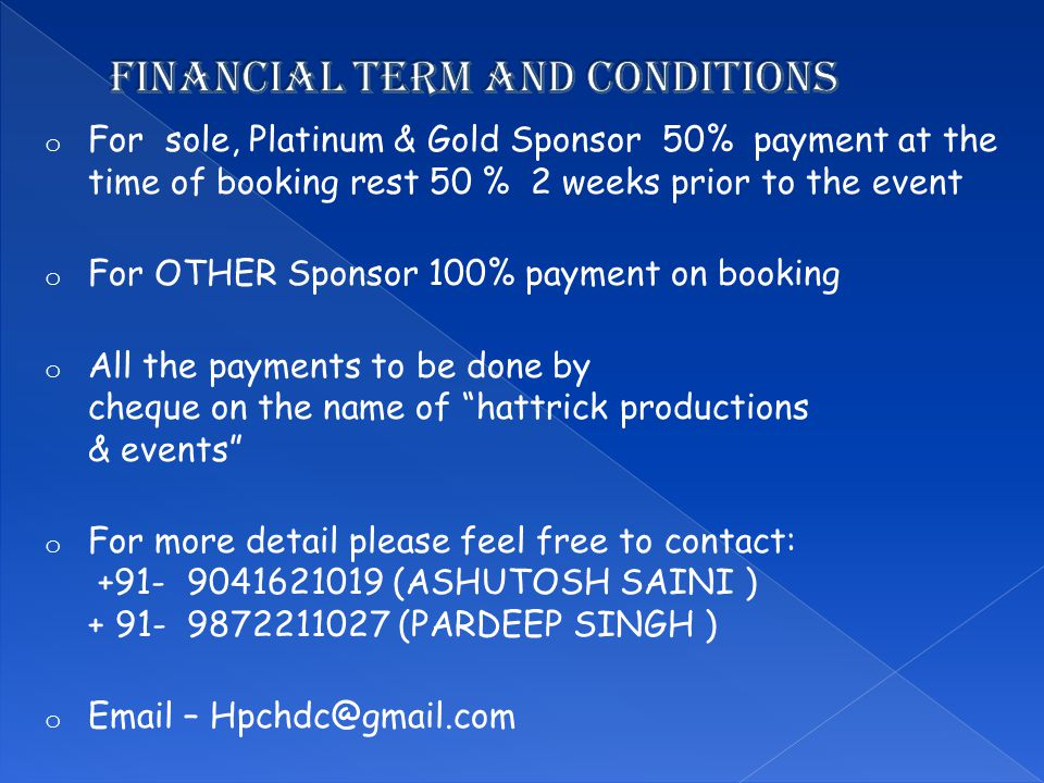 o For sole, Platinum & Gold Sponsor 50% payment at the time of booking rest 50 % 2 weeks prior to the event o For OTHER Sponsor 100% payment on booking o All the payments to be done by cheque on the name of hattrick productions & events o For more detail please feel free to contact: +91- 9041621019 (ASHUTOSH SAINI ) + 91- 9872211027 (PARDEEP SINGH ) o Email – Hpchdc@gmail.com