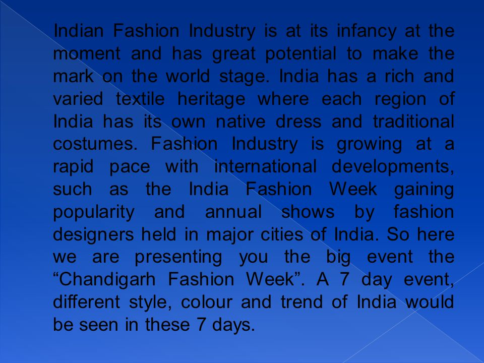Indian Fashion Industry is at its infancy at the moment and has great potential to make the mark on the world stage. India has a rich and varied texti