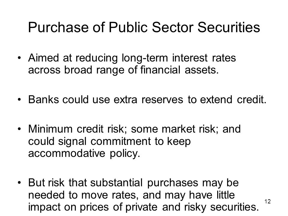 12 Purchase of Public Sector Securities Aimed at reducing long-term interest rates across broad range of financial assets.