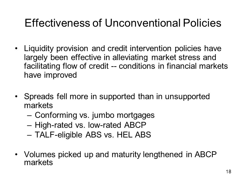 18 Effectiveness of Unconventional Policies Liquidity provision and credit intervention policies have largely been effective in alleviating market stress and facilitating flow of credit -- conditions in financial markets have improved Spreads fell more in supported than in unsupported markets –Conforming vs.