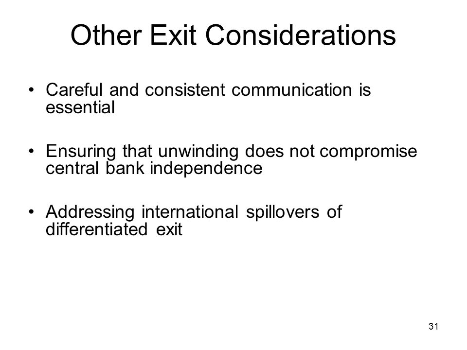 31 Other Exit Considerations Careful and consistent communication is essential Ensuring that unwinding does not compromise central bank independence Addressing international spillovers of differentiated exit