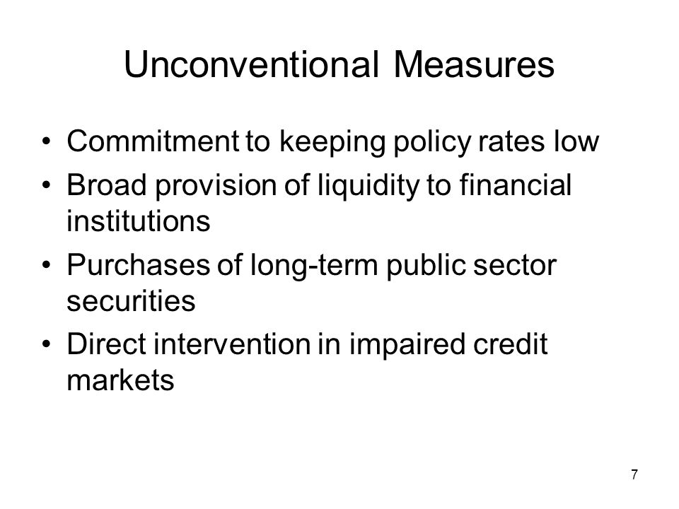 7 Unconventional Measures Commitment to keeping policy rates low Broad provision of liquidity to financial institutions Purchases of long-term public sector securities Direct intervention in impaired credit markets
