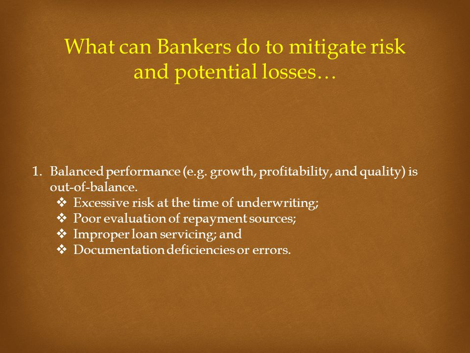 What can Bankers do to mitigate risk and potential losses… 1.Balanced performance (e.g. growth, profitability, and quality) is out-of-balance.  Exces