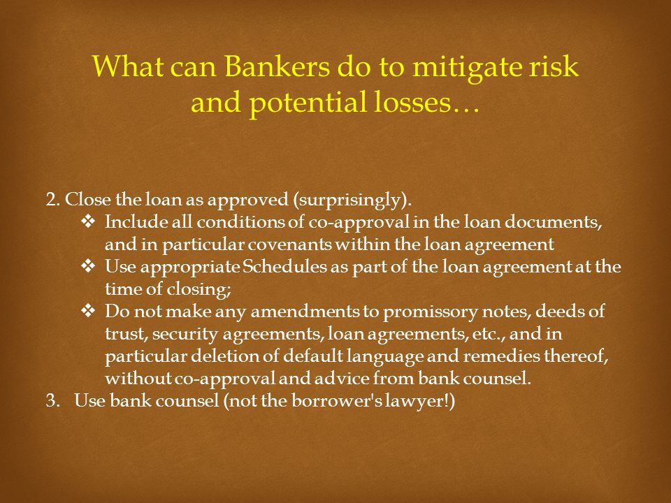 What can Bankers do to mitigate risk and potential losses… 2. Close the loan as approved (surprisingly).  Include all conditions of co-approval in th