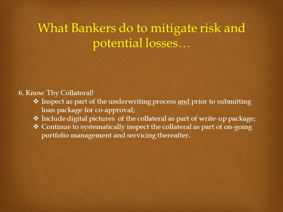 What Bankers do to mitigate risk and potential losses… 6. Know Thy Collateral!  Inspect as part of the underwriting process and prior to submitting l