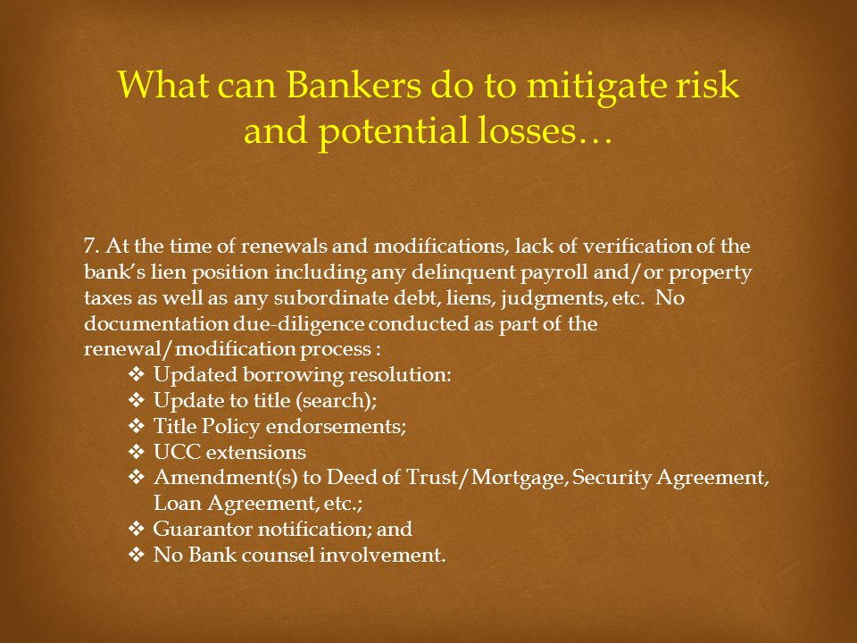 What can Bankers do to mitigate risk and potential losses… 7. At the time of renewals and modifications, lack of verification of the bank's lien posit